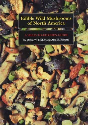Edible Wild Mushrooms of North America - A Field-to-kitchen Guide ebook by David W. Fischer,Alan E. Bessette