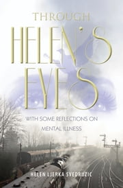 Through Helen's Eyes - With Some Reflections on Mental Illness ebook by Helen Ljerka Svedruzic