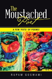 The Moustached Poet - A Few 'Pots' of Poems! ebook by Rupam Goswami