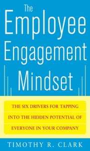 The Employee Engagement Mindset: The Six Drivers for Tapping into the Hidden Potential of Everyone in Your Company ebook by Tim Clark