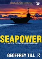 Seapower - A Guide for the Twenty-First Century ebook by Geoffrey Till