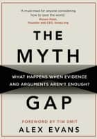 The Myth Gap - What Happens When Evidence and Arguments Aren't Enough eBook by Alex Evans