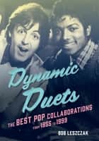 Dynamic Duets - The Best Pop Collaborations from 1955 to 1999 ebook by Bob Leszczak