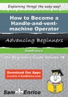 How to Become a Handle-and-vent-machine Operator ebook by Juliann Blum