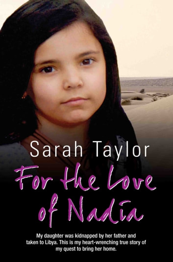 For the Love of Nadia - My daughter was kidnapped by her father and taken to Libya. This is my heart-wrenching true story of my quest to bring her home eBook by Sarah Taylor,Andy Burnham