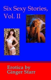 Six Sexy Stories, Vol. II: Erotica ebook by Ginger Starr