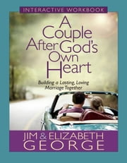 A Couple After God's Own Heart Interactive Workbook - Building a Lasting, Loving Marriage Together ebook by Jim George,Elizabeth George