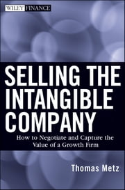 Selling the Intangible Company - How to Negotiate and Capture the Value of a Growth Firm ebook by Thomas Metz