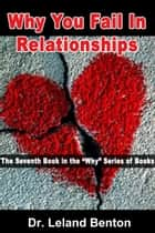 Why You Fail In Relationships ebook by Dr. Leland Benton