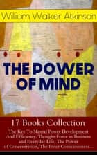 THE POWER OF MIND - 17 Books Collection: The Key To Mental Power Development And Efficiency, Thought-Force in Business and Everyday Life, The Power of Concentration, The Inner Consciousness… - Suggestion and Auto-Suggestion + Memory: How to Develop, Train, and Use It, Practical Mental Influence + The Subconscious and the Superconscious Planes of Mind + Self-Healing by Thought Force… ebook by William Walker Atkinson