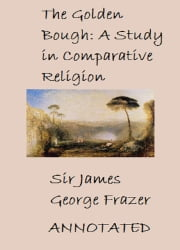 The Golden Bough: A study of magic and religion (Annotated) ebook by Sir James George Frazer