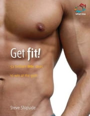 Get Fit!: 52 Brilliant Little Ideas to Win at the Gym ebook by Shipside, Steve