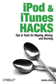 iPod and iTunes Hacks - Tips and Tools for Ripping, Mixing and Burning ebook by Hadley Stern