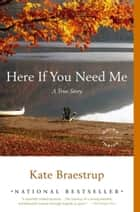 Here If You Need Me - A True Story ebook by Kate Braestrup