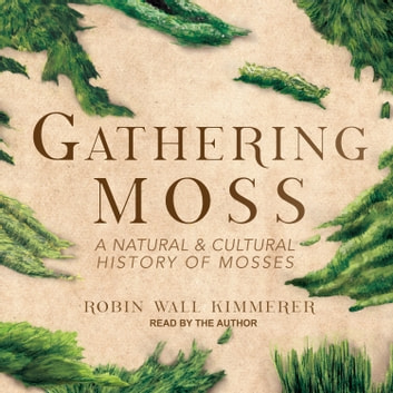 Gathering Moss - A Natural and Cultural History of Mosses audiobook by Robin Wall Kimmerer