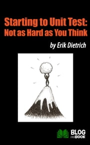 Starting to Unit Test - Not as Hard as You Think ebook by Erik Dietrich