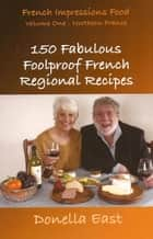 French Impressions: 150 Fabulous Foolproof French Regional Recipes ebook by Donella East