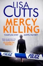 Mercy Killing - Mercy Killing: Taut. Tense. Gripping Read! You're at the heart of the killer investigation ebook by Lisa Cutts
