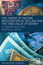 The Timing of Income Recognition in Tax Law and the Time Value of Money ebook by Moshe Shekel