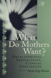 What Do Mothers Want? - Developmental Perspectives, Clinical Challenges ebook by Sheila F. Brown