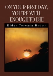 On Your Best Day, You're Well Enough to Die - You're Well Enough to Die ebook by Tereasa Brown, BSW