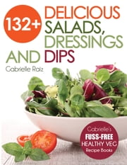 132+ Delicious Salads, Dressings And Dips ebook by Gabrielle Raiz