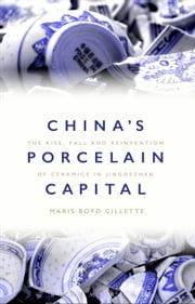 China's Porcelain Capital - The Rise, Fall and Reinvention of Ceramics in Jingdezhen ebook by Dr Maris Boyd Gillette