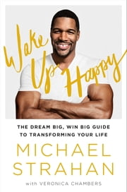 Wake Up Happy - The Dream Big, Win Big Guide to Transforming Your Life ebook by Michael Strahan,Veronica Chambers