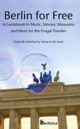 Berlin for Free - A Guidebook to Music, Movies, Museums and More for the Frugal Traveler ebook by Monika Märtens