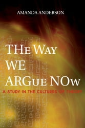 The Way We Argue Now - A Study in the Cultures of Theory ebook by Amanda Anderson