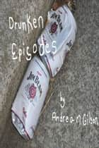 Drunken Episodes ebook by Andrea M. Gilson