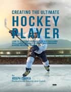 Creating the Ultimate Hockey Player: Learn the Secrets and Tricks Used By the Best Professional Hockey Players and Coaches to Improve Their Conditioning, Nutrition, and Mental Toughness ebook by Joseph Correa