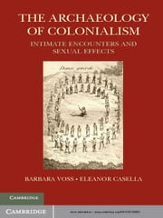 The Archaeology of Colonialism - Intimate Encounters and Sexual Effects ebook by Barbara L. Voss,Eleanor Conlin Casella
