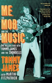 Me, the Mob, and the Music - One Helluva Ride with Tommy James & The Shondells ebook by Tommy James,Martin Fitzpatrick