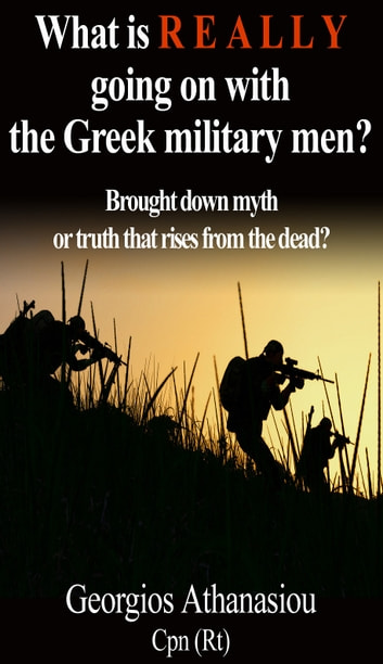 What is REALLY going on with the Greek military men? - Brought down myth or truth that rises from the dead? ebook by Georgios Athanasiou