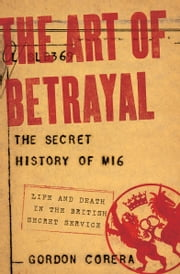 The Art of Betrayal - The Secret History of MI6: Life and Death in the British Secret Service ebook by Gordon Corera