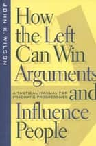 How the Left Can Win Arguments and Influence People - A Tactical Manual for Pragmatic Progressives ebook by John K. Wilson