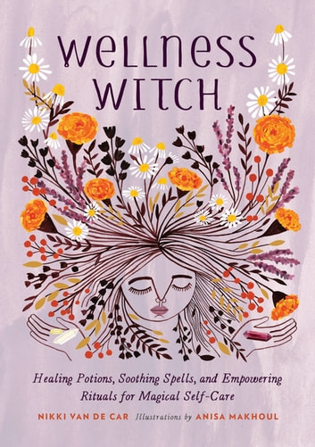 Wellness Witch - Healing Potions, Soothing Spells, and Empowering Rituals for Magical Self-Care ebook by Nikki Van De Car