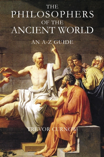 The Philosophers of the Ancient World - An A-Z Guide ebook by Trevor Curnow