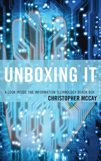 Unboxing IT - A Look Inside the Information Technology Black Box ebook by Christopher McCay