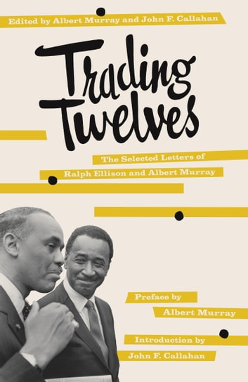 Trading Twelves - The Selected Letters of Ralph Ellison and Albert Murray eBook by Ralph Ellison,Albert Murray,Albert Murray