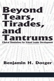 Beyond Tears, Tirades, and Tantrums - Clinical Simulations for School Leader Development ebook by Benjamin H. Dotger