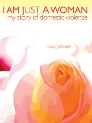 I Am Just A Woman - My Story of Domestic Violence ebook by Lucy Johnson