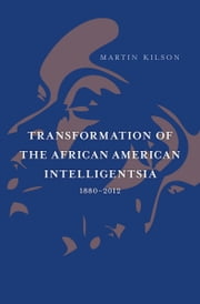 Transformation of the African American Intelligentsia, 1880–2012 ebook by Martin Kilson