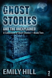 Ghost Stories And The Unexplained: Book Two ebook by Emily Hill