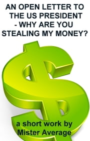 An Open Letter to the US President: Why are you Stealing my Money? ebook by Mister Average
