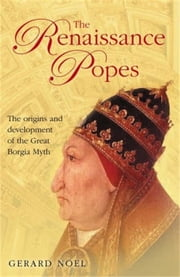 The Renaissance Popes: Culture, Power, and the Making of the Borgia Myth ebook by Gerard Noel
