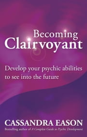 Becoming Clairvoyant - Develop Your Psychic Abilities to See into the Future ebook by Cassandra Eason