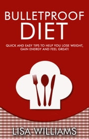 Bulletproof Diet: Quick and Easy Tips To Help You Lose Weight, Gain Energy And Feel Great! ebook by Lisa Williams