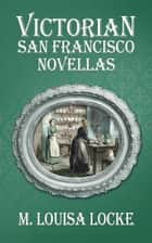 Victorian San Francisco Novellas ebook by M. Louisa Locke